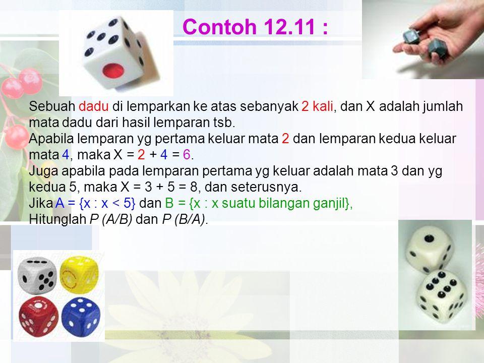 Contoh 12.11 : Sebuah dadu di lemparkan ke atas sebanyak 2 kali, dan X adalah jumlah mata dadu dari hasil lemparan tsb. Apabila lemparan yg pertama ke