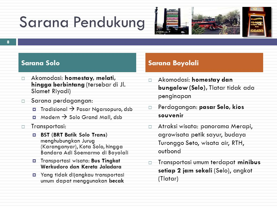 Sarana Pendukung  Akomodasi: homestay, melati, hingga berbintang (tersebar di Jl. Slamet Riyadi)  Sarana perdagangan:  Tradisional  Pasar Ngarsopu