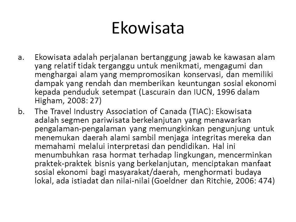 Ekowisata a.Ekowisata adalah perjalanan bertanggung jawab ke kawasan alam yang relatif tidak terganggu untuk menikmati, mengagumi dan menghargai alam yang mempromosikan konservasi, dan memiliki dampak yang rendah dan memberikan keuntungan sosial ekonomi kepada penduduk setempat (Lascurain dan IUCN, 1996 dalam Higham, 2008: 27) b.The Travel Industry Association of Canada (TIAC): Ekowisata adalah segmen pariwisata berkelanjutan yang menawarkan pengalaman-pengalaman yang memungkinkan pengunjung untuk menemukan daerah alami sambil menjaga integritas mereka dan memahami melalui interpretasi dan pendidikan.