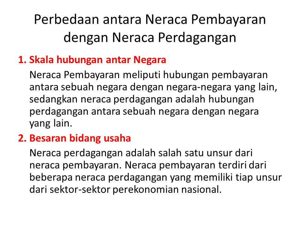 Perbedaan antara Neraca Pembayaran dengan Neraca Perdagangan 1. Skala hubungan antar Negara Neraca Pembayaran meliputi hubungan pembayaran antara sebu