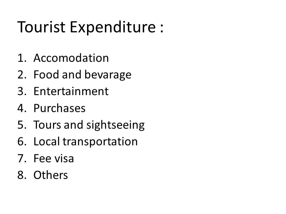 Tourist Expenditure : 1.Accomodation 2.Food and bevarage 3.Entertainment 4.Purchases 5.Tours and sightseeing 6.Local transportation 7.Fee visa 8.Others