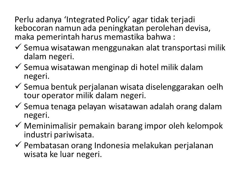 Perlu adanya 'Integrated Policy' agar tidak terjadi kebocoran namun ada peningkatan perolehan devisa, maka pemerintah harus memastika bahwa : Semua wi