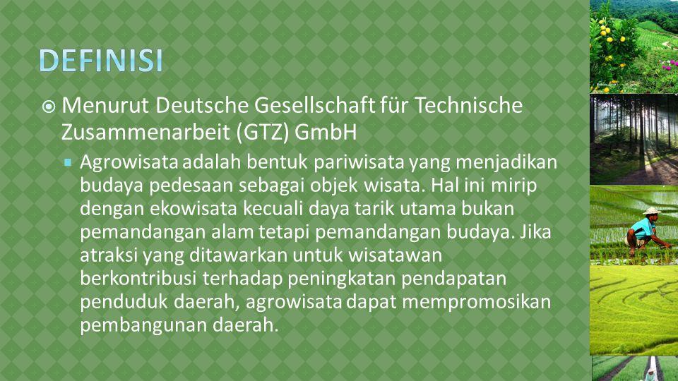  Menurut Deutsche Gesellschaft für Technische Zusammenarbeit (GTZ) GmbH  Agrowisata adalah bentuk pariwisata yang menjadikan budaya pedesaan sebagai