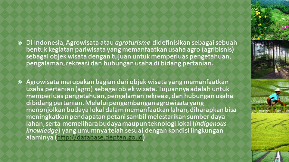  Di Indonesia, Agrowisata atau agroturisme didefinisikan sebagai sebuah bentuk kegiatan pariwisata yang memanfaatkan usaha agro (agribisnis) sebagai objek wisata dengan tujuan untuk memperluas pengetahuan, pengalaman, rekreasi dan hubungan usaha di bidang pertanian.
