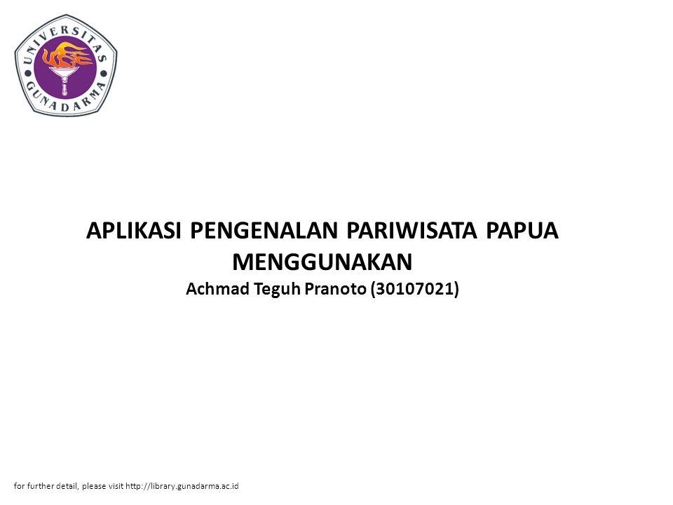 Abstrak ABSTRAKSI Achmad Teguh Pranoto (30107021) APLIKASI PENGENALAN PARIWISATA PAPUA MENGGUNAKAN MACROMEDIA FLASH 8 PI.Jurusan Manajemen Informatika, Direktorat Program Diploma Tiga Teknologi Informasi, Universitas Gunadarma, 2010 Kata Kunci : Aplikasi, Pariwisata, Papua (xii+67+lampiran) Penulisan Ilmiah ini membahas tentang pembuatan aplikasi pengenalan pariwisata Papua dengan Macromedia Flash 8.