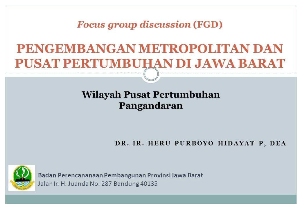 DR. IR. HERU PURBOYO HIDAYAT P, DEA Focus group discussion (FGD) PENGEMBANGAN METROPOLITAN DAN PUSAT PERTUMBUHAN DI JAWA BARAT Wilayah Pusat Pertumbuh