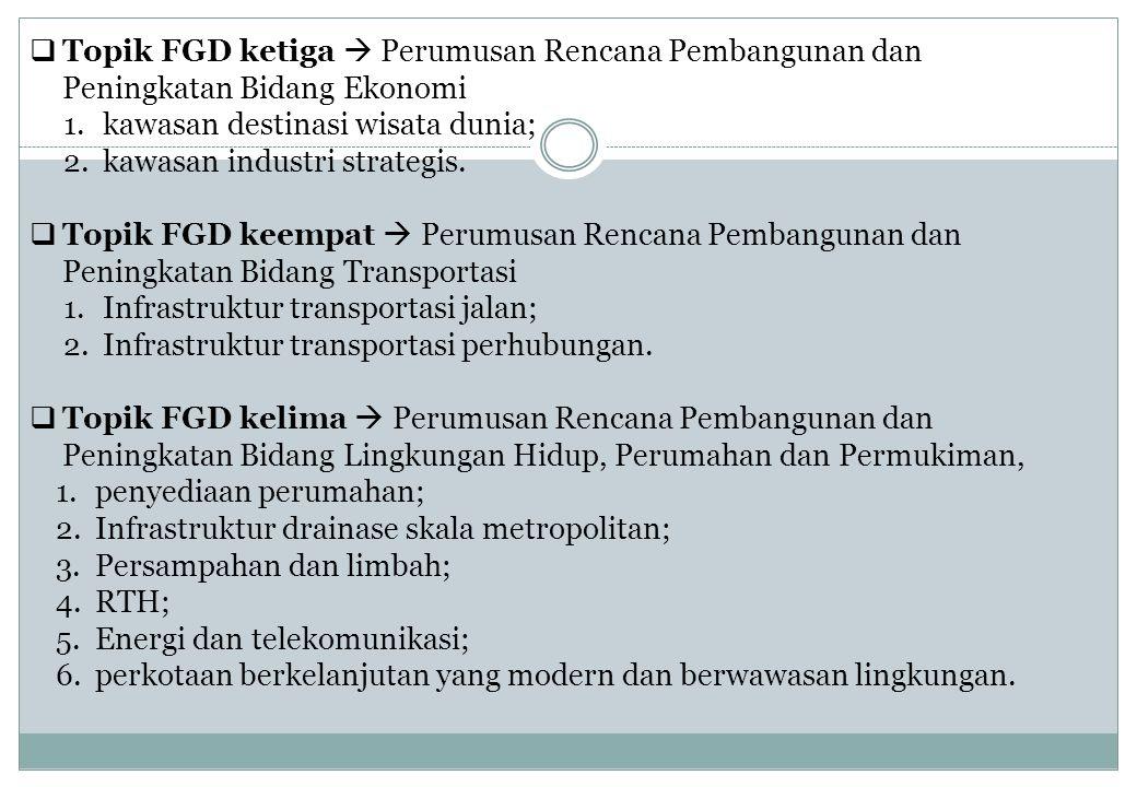  Topik FGD ketiga  Perumusan Rencana Pembangunan dan Peningkatan Bidang Ekonomi 1.kawasan destinasi wisata dunia; 2.kawasan industri strategis.  To
