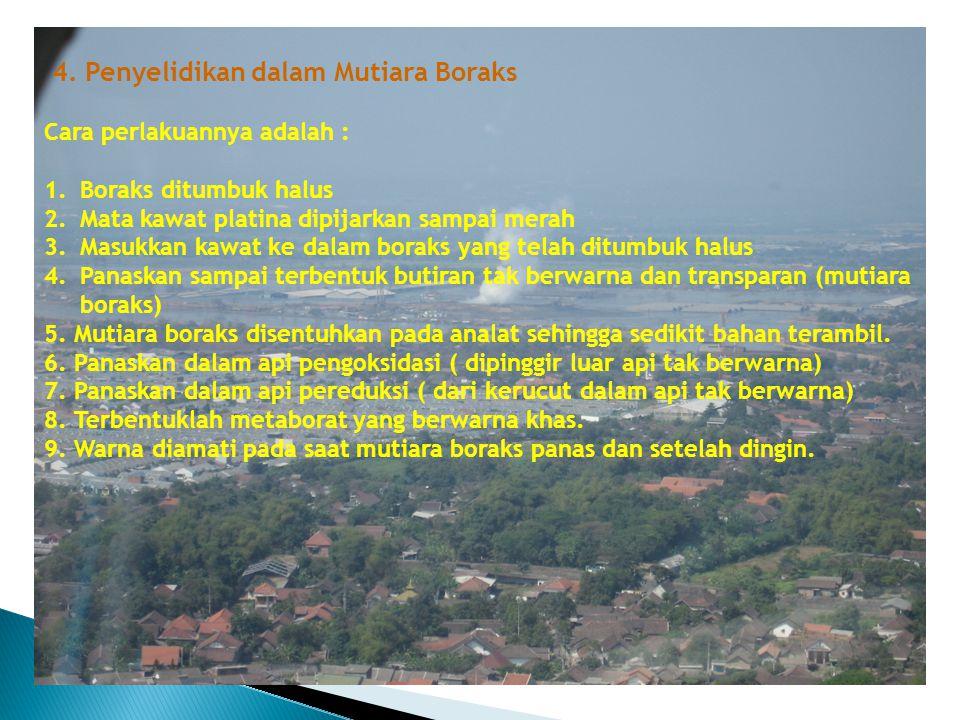 4. Penyelidikan dalam Mutiara Boraks Cara perlakuannya adalah : 1.Boraks ditumbuk halus 2.Mata kawat platina dipijarkan sampai merah 3.Masukkan kawat