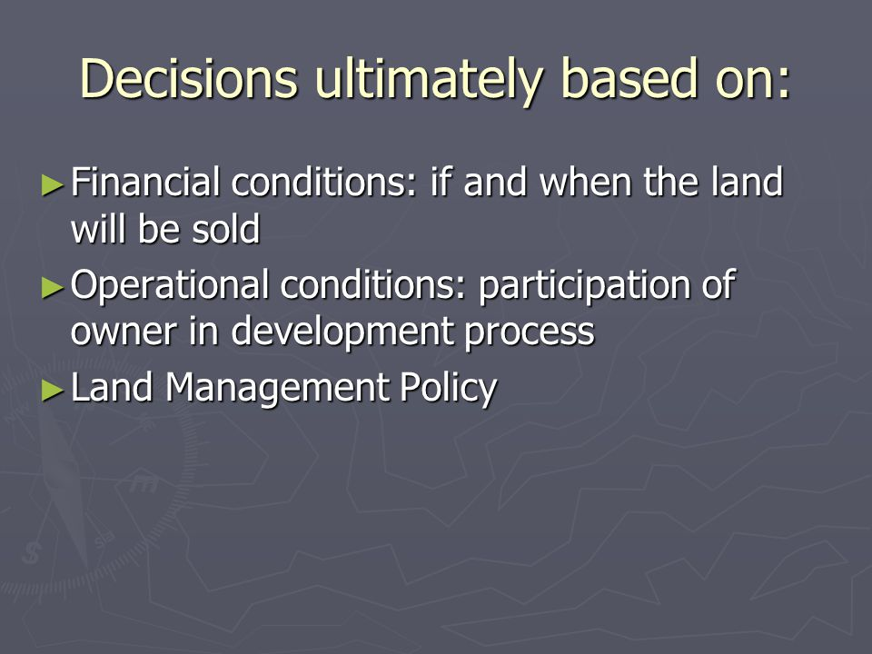 Decisions ultimately based on: ► Financial conditions: if and when the land will be sold ► Operational conditions: participation of owner in developme