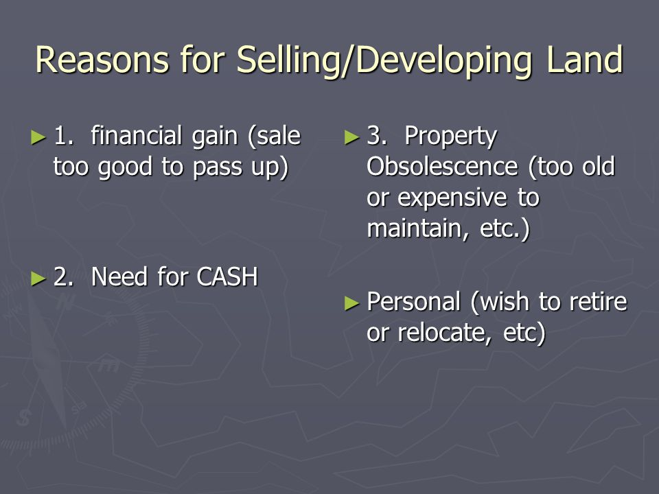 Reasons for Selling/Developing Land ► 1. financial gain (sale too good to pass up) ► 2. Need for CASH ► 3. Property Obsolescence (too old or expensive