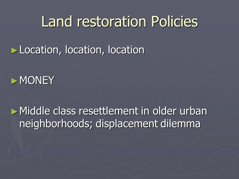 Land restoration Policies ► Location, location, location ► MONEY ► Middle class resettlement in older urban neighborhoods; displacement dilemma