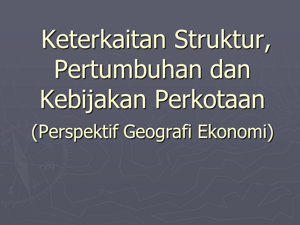 Keterkaitan Struktur, Pertumbuhan dan Kebijakan Perkotaan (Perspektif Geografi Ekonomi) Keterkaitan Struktur, Pertumbuhan dan Kebijakan Perkotaan (Per