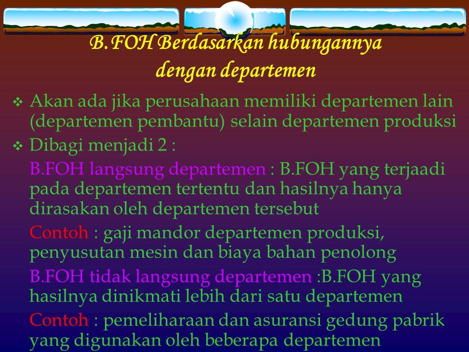 B.FOH Berdasarkan hubungannya dengan departemen  Akan ada jika perusahaan memiliki departemen lain (departemen pembantu) selain departemen produksi  Dibagi menjadi 2 : B.FOH langsung departemen : B.FOH yang terjaadi pada departemen tertentu dan hasilnya hanya dirasakan oleh departemen tersebut Contoh : gaji mandor departemen produksi, penyusutan mesin dan biaya bahan penolong B.FOH tidak langsung departemen :B.FOH yang hasilnya dinikmati lebih dari satu departemen Contoh : pemeliharaan dan asuransi gedung pabrik yang digunakan oleh beberapa departemen