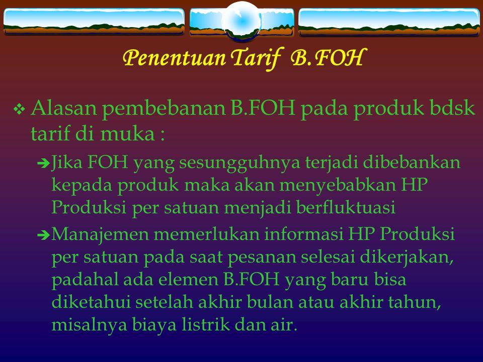 Penentuan Tarif B.FOH  Alasan pembebanan B.FOH pada produk bdsk tarif di muka :  Jika FOH yang sesungguhnya terjadi dibebankan kepada produk maka ak