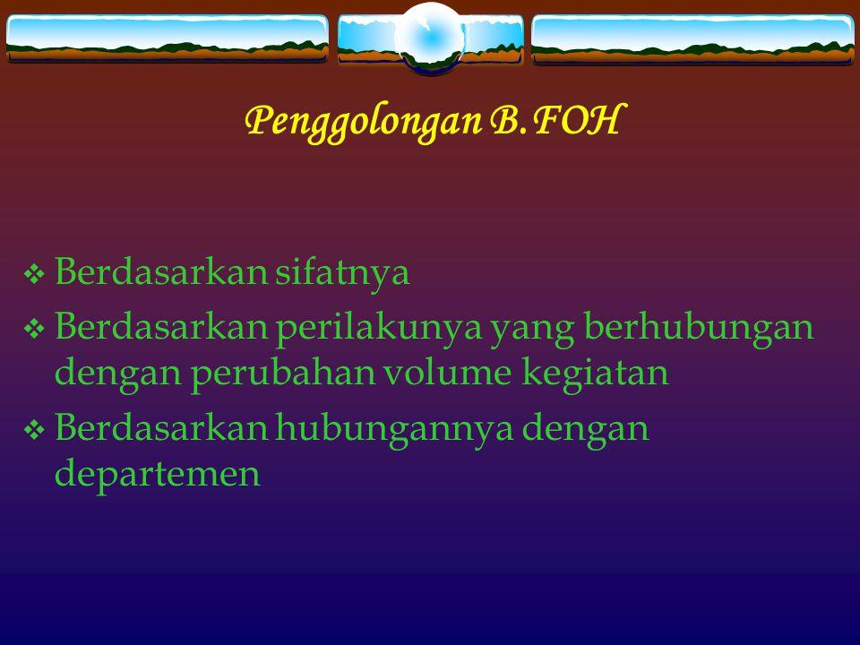 Penggolongan B.FOH  Berdasarkan sifatnya  Berdasarkan perilakunya yang berhubungan dengan perubahan volume kegiatan  Berdasarkan hubungannya dengan departemen