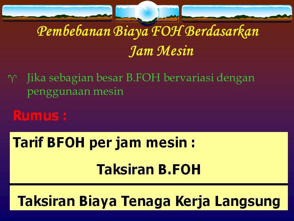 Pembebanan Biaya FOH Berdasarkan Jam Mesin  Jika sebagian besar B.FOH bervariasi dengan penggunaan mesin
