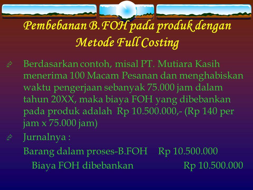 Pembebanan B.FOH pada produk dengan Metode Full Costing  Berdasarkan contoh, misal PT. Mutiara Kasih menerima 100 Macam Pesanan dan menghabiskan wakt
