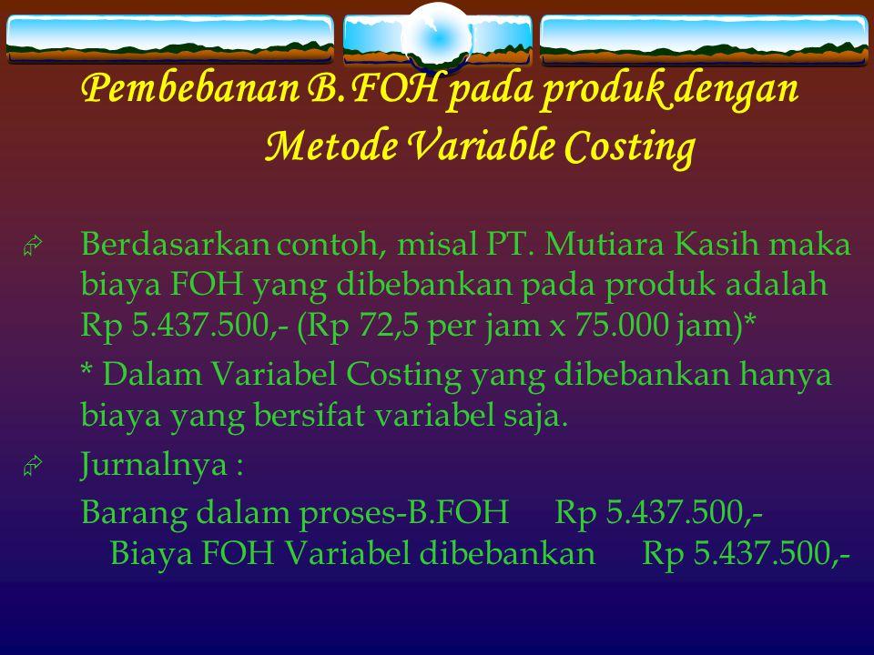 Pembebanan B.FOH pada produk dengan Metode Variable Costing  Berdasarkan contoh, misal PT.