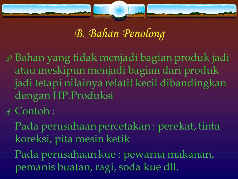 B. Bahan Penolong  Bahan yang tidak menjadi bagian produk jadi atau meskipun menjadi bagian dari produk jadi tetapi nilainya relatif kecil dibandingk