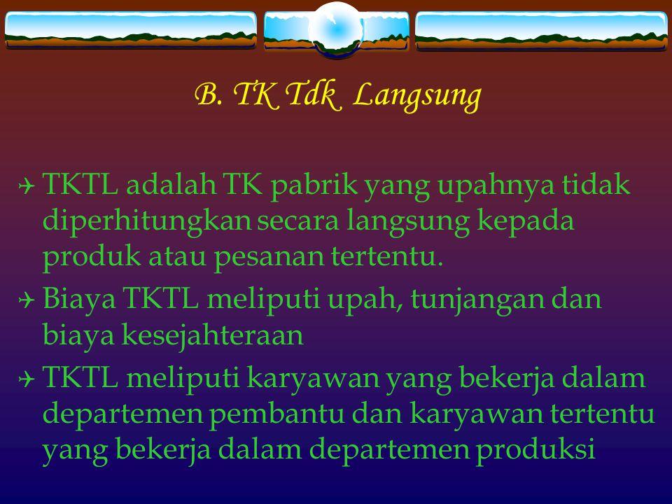 B. TK Tdk Langsung  TKTL adalah TK pabrik yang upahnya tidak diperhitungkan secara langsung kepada produk atau pesanan tertentu.  Biaya TKTL meliput