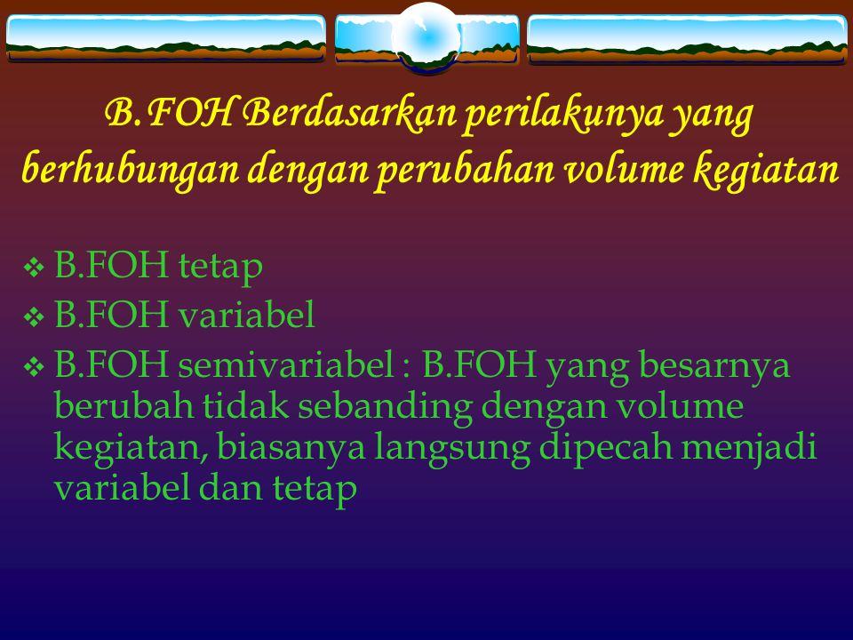 B.FOH Berdasarkan perilakunya yang berhubungan dengan perubahan volume kegiatan  B.FOH tetap  B.FOH variabel  B.FOH semivariabel : B.FOH yang besarnya berubah tidak sebanding dengan volume kegiatan, biasanya langsung dipecah menjadi variabel dan tetap