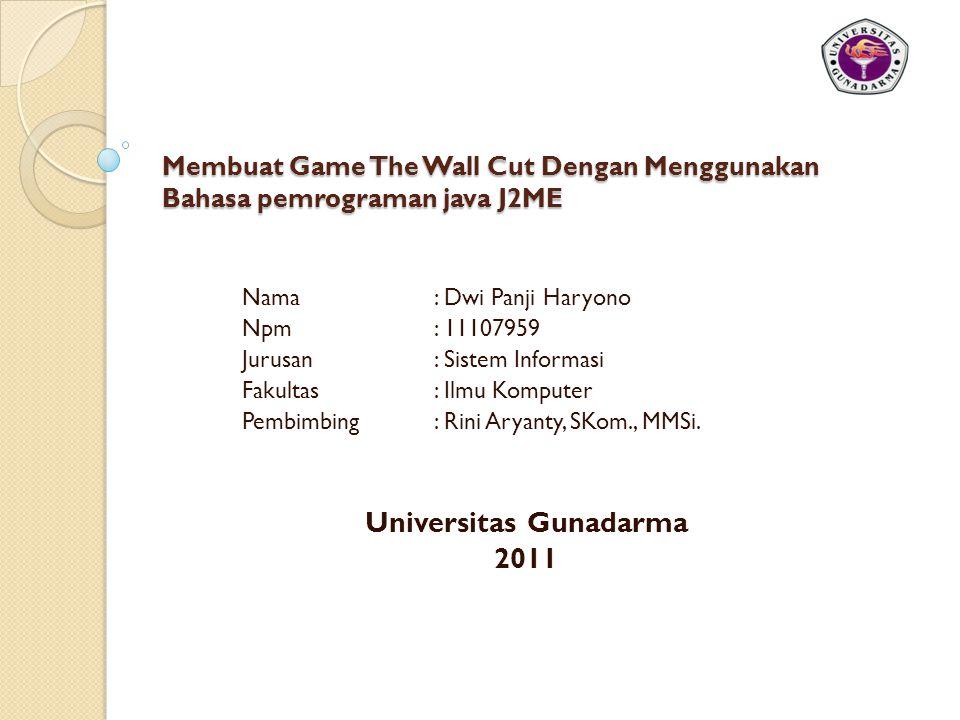 Membuat Game The Wall Cut Dengan Menggunakan Bahasa pemrograman java J2ME Nama : Dwi Panji Haryono Npm : 11107959 Jurusan : Sistem Informasi Fakultas : Ilmu Komputer Pembimbing : Rini Aryanty, SKom., MMSi.