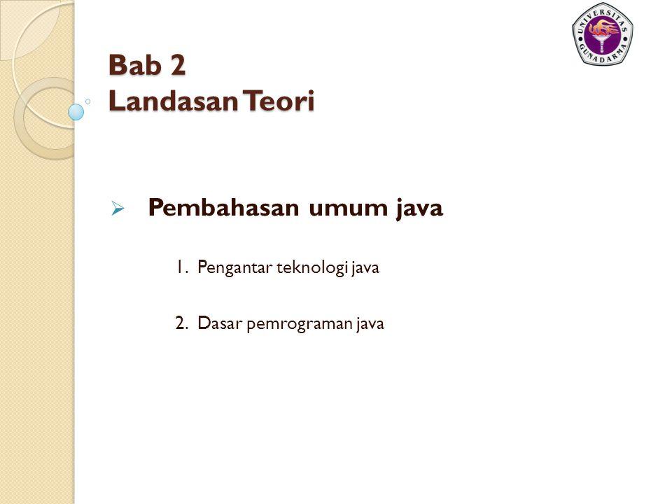 Bab 2 Landasan Teori  Pembahasan umum java 1. Pengantar teknologi java 2. Dasar pemrograman java