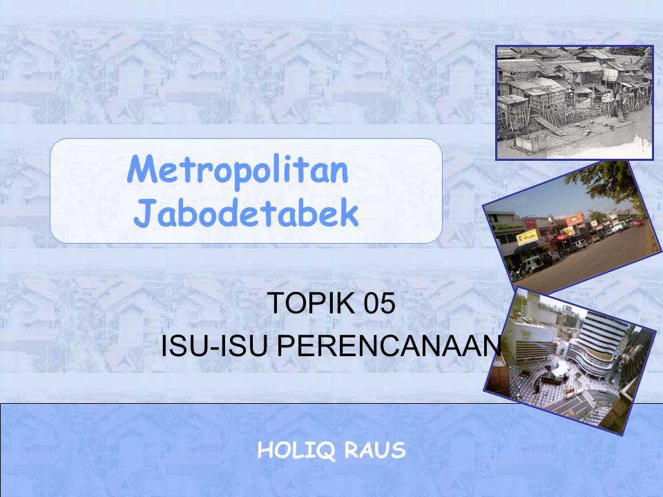 Metropolitan Jabodetabek HOLIQ RAUS TOPIK 05 ISU-ISU PERENCANAAN