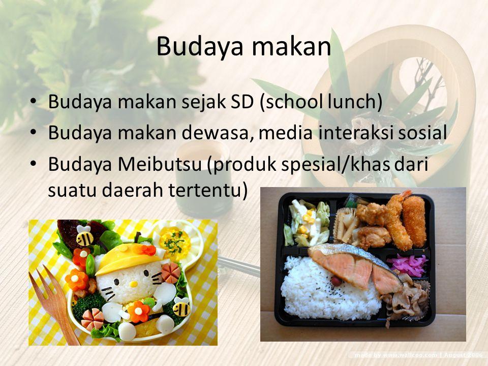 Budaya makan Budaya makan sejak SD (school lunch) Budaya makan dewasa, media interaksi sosial Budaya Meibutsu (produk spesial/khas dari suatu daerah t