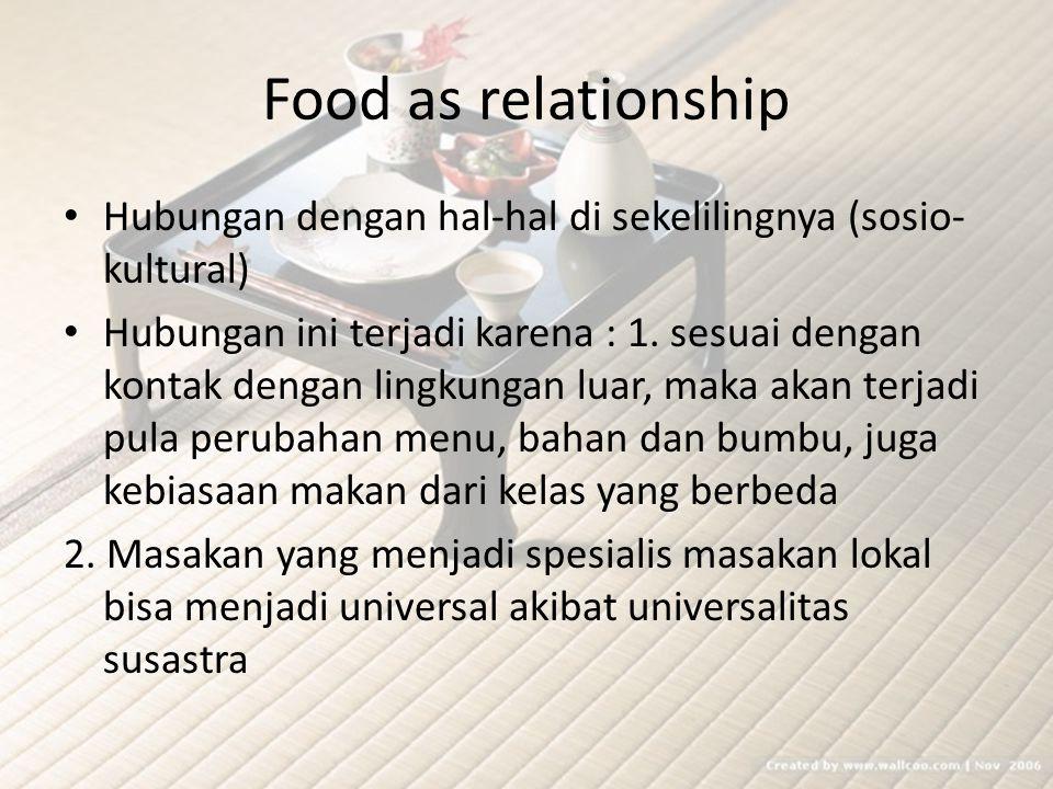 Food as relationship Hubungan dengan hal-hal di sekelilingnya (sosio- kultural) Hubungan ini terjadi karena : 1. sesuai dengan kontak dengan lingkunga