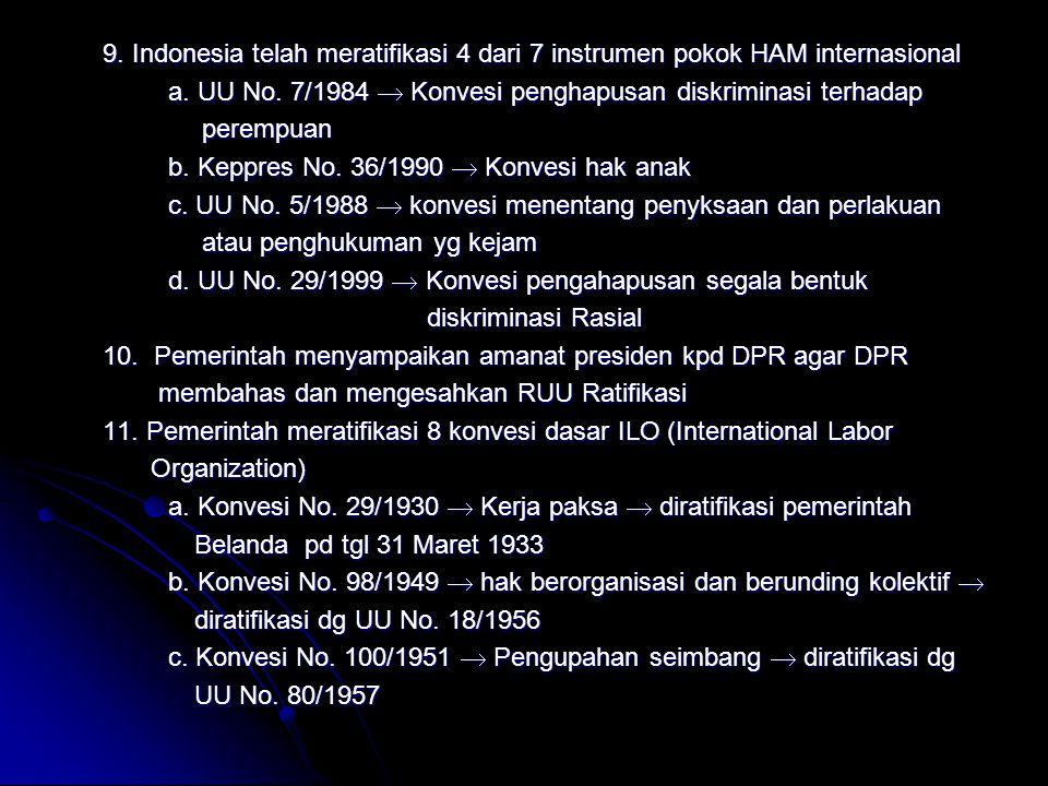 9. Indonesia telah meratifikasi 4 dari 7 instrumen pokok HAM internasional a. UU No. 7/1984  Konvesi penghapusan diskriminasi terhadap perempuan pere