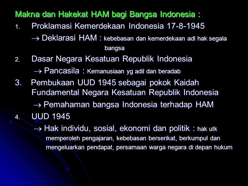 Makna dan Hakekat HAM bagi Bangsa Indonesia : 1. Proklamasi Kemerdekaan Indonesia 17-8-1945  Deklarasi HAM : kebebasan dan kemerdekaan adl hak segala