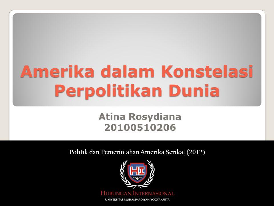 Atina Rosydiana 20100510206 Politik dan Pemerintahan Amerika Serikat (2012) Amerika dalam Konstelasi Perpolitikan Dunia