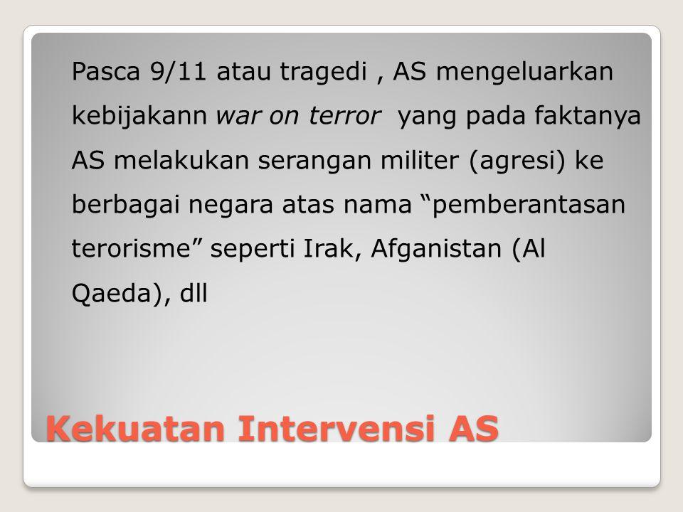 Kekuatan Intervensi AS Pasca 9/11 atau tragedi, AS mengeluarkan kebijakann war on terror yang pada faktanya AS melakukan serangan militer (agresi) ke berbagai negara atas nama pemberantasan terorisme seperti Irak, Afganistan (Al Qaeda), dll