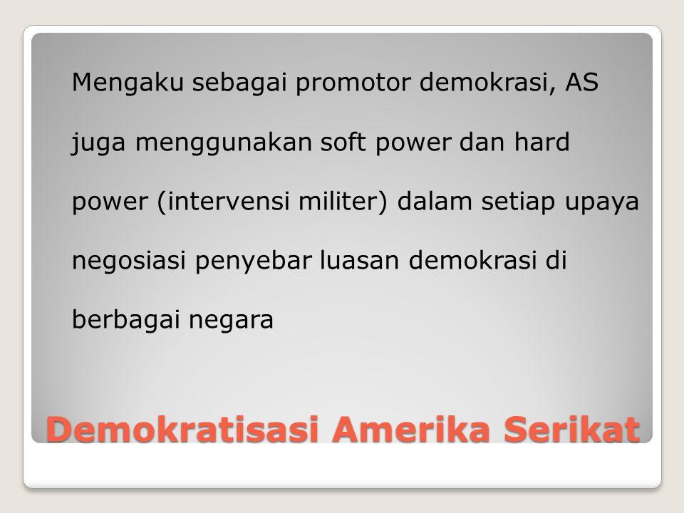 Demokratisasi Amerika Serikat Mengaku sebagai promotor demokrasi, AS juga menggunakan soft power dan hard power (intervensi militer) dalam setiap upaya negosiasi penyebar luasan demokrasi di berbagai negara