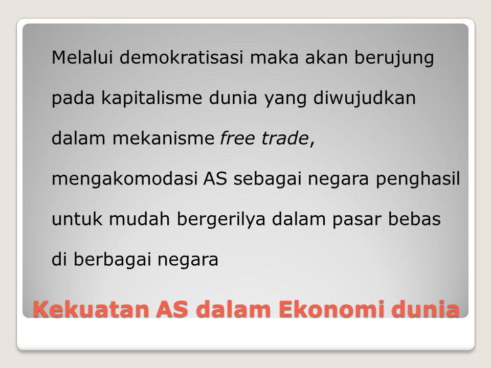 Kekuatan AS dalam Ekonomi dunia Melalui demokratisasi maka akan berujung pada kapitalisme dunia yang diwujudkan dalam mekanisme free trade, mengakomodasi AS sebagai negara penghasil untuk mudah bergerilya dalam pasar bebas di berbagai negara