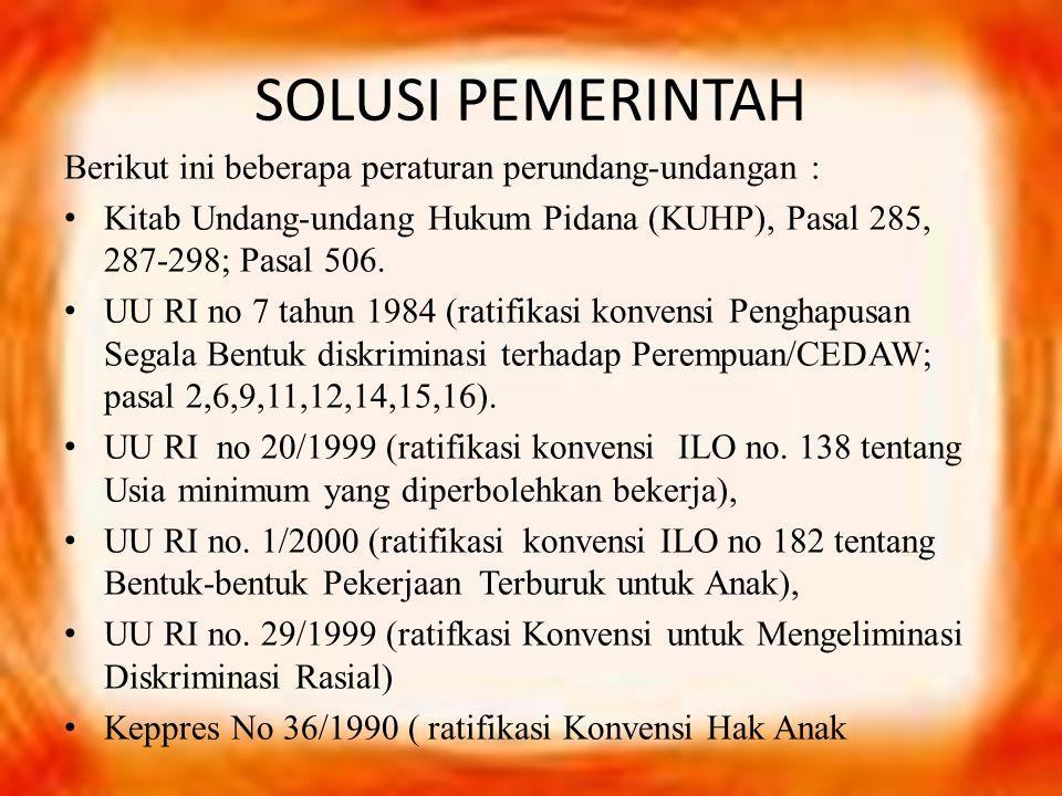 SOLUSI PEMERINTAH Berikut ini beberapa peraturan perundang-undangan : Kitab Undang-undang Hukum Pidana (KUHP), Pasal 285, 287-298; Pasal 506.
