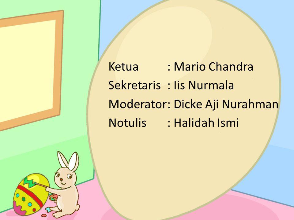 Ketua: Mario Chandra Sekretaris: Iis Nurmala Moderator: Dicke Aji Nurahman Notulis: Halidah Ismi