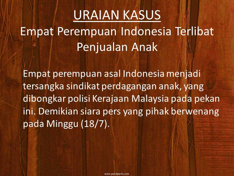 URAIAN KASUS Empat Perempuan Indonesia Terlibat Penjualan Anak Empat perempuan asal Indonesia menjadi tersangka sindikat perdagangan anak, yang dibongkar polisi Kerajaan Malaysia pada pekan ini.