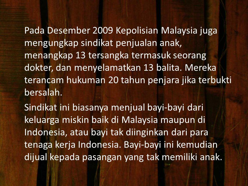 Pada Desember 2009 Kepolisian Malaysia juga mengungkap sindikat penjualan anak, menangkap 13 tersangka termasuk seorang dokter, dan menyelamatkan 13 balita.