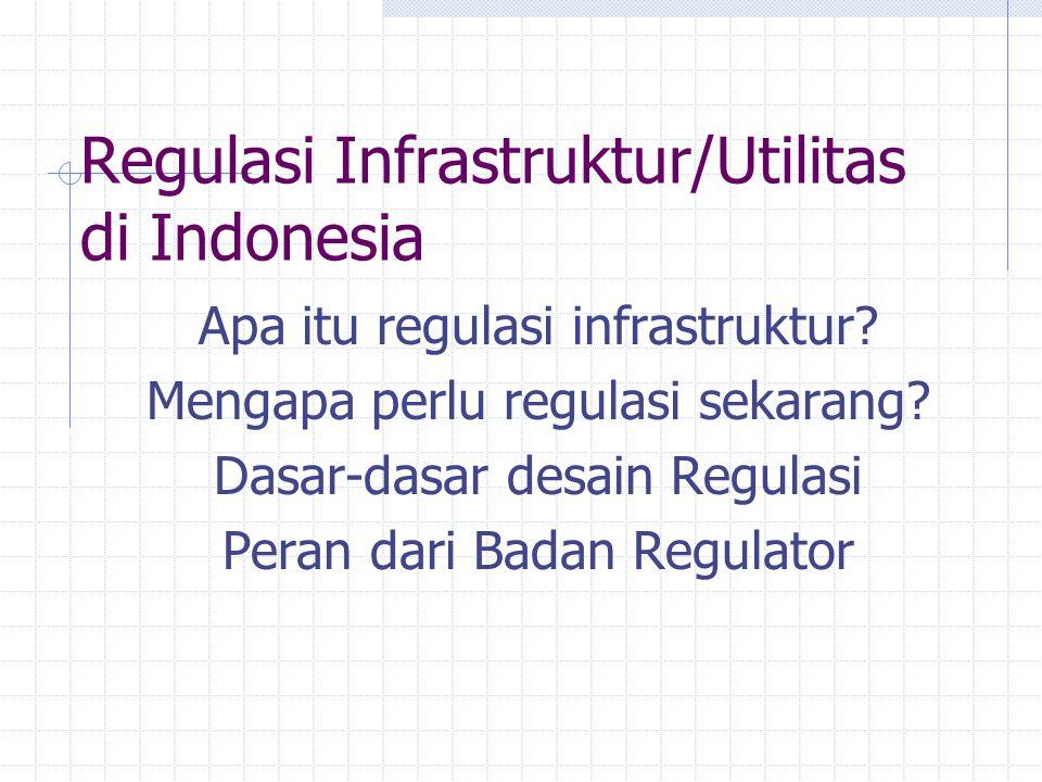 Regulasi Infrastruktur/Utilitas di Indonesia Apa itu regulasi infrastruktur? Mengapa perlu regulasi sekarang? Dasar-dasar desain Regulasi Peran dari B