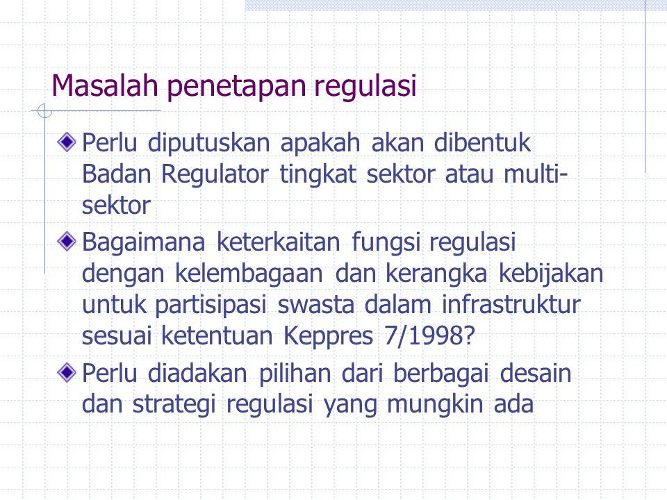 Masalah penetapan regulasi Perlu diputuskan apakah akan dibentuk Badan Regulator tingkat sektor atau multi- sektor Bagaimana keterkaitan fungsi regula