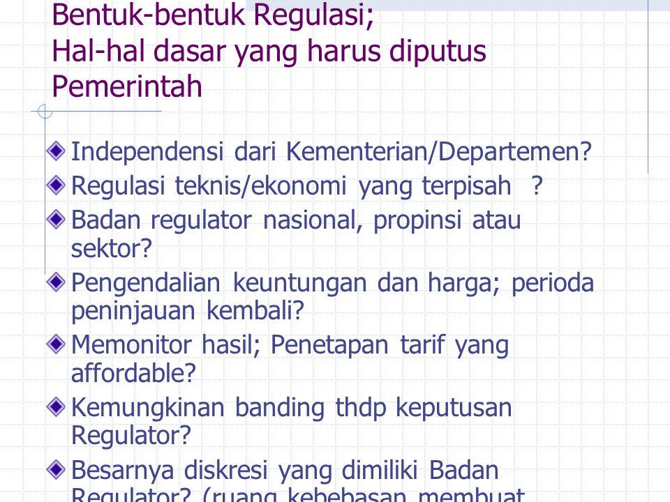 Bentuk-bentuk Regulasi; Hal-hal dasar yang harus diputus Pemerintah Independensi dari Kementerian/Departemen? Regulasi teknis/ekonomi yang terpisah ?