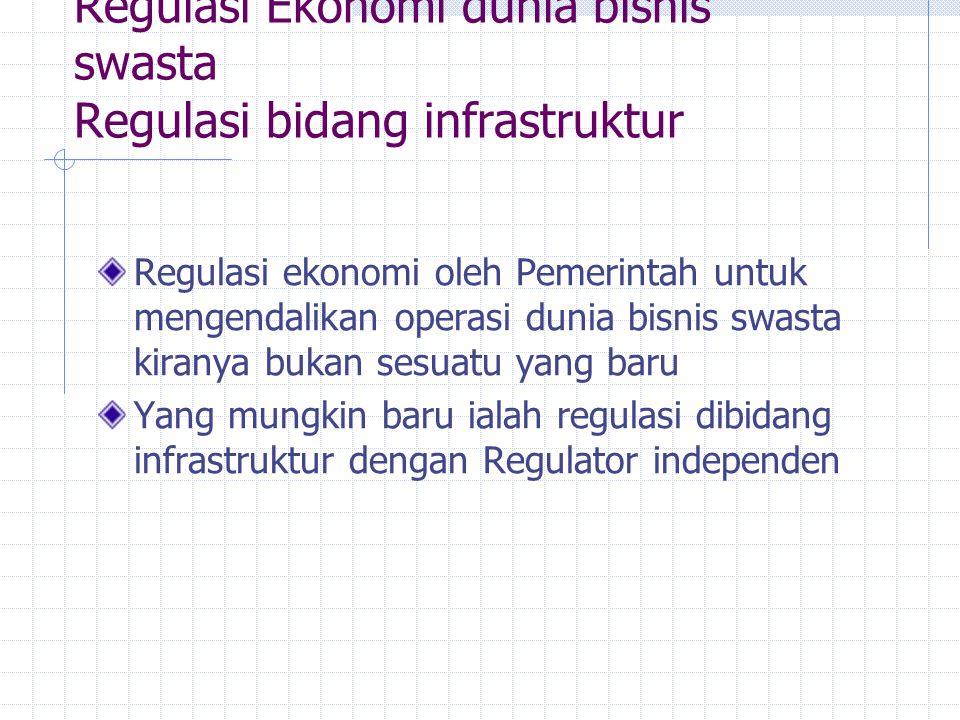 Regulasi Ekonomi dunia bisnis swasta Regulasi bidang infrastruktur Regulasi ekonomi oleh Pemerintah untuk mengendalikan operasi dunia bisnis swasta ki