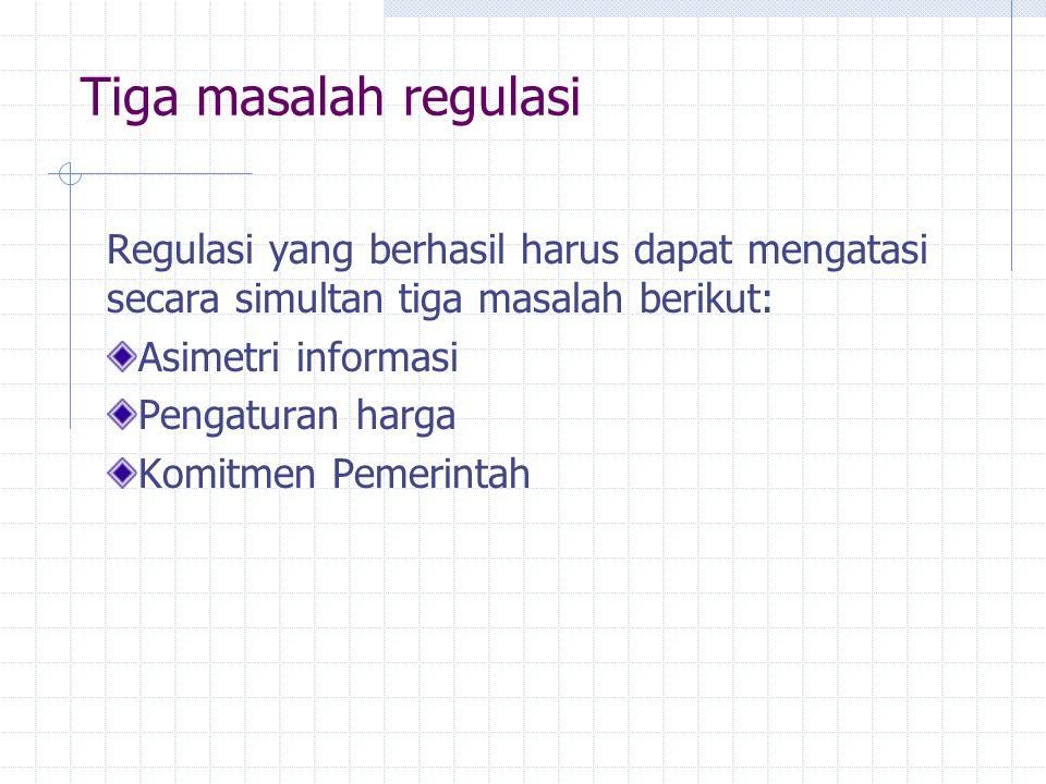 Tiga masalah regulasi Regulasi yang berhasil harus dapat mengatasi secara simultan tiga masalah berikut: Asimetri informasi Pengaturan harga Komitmen