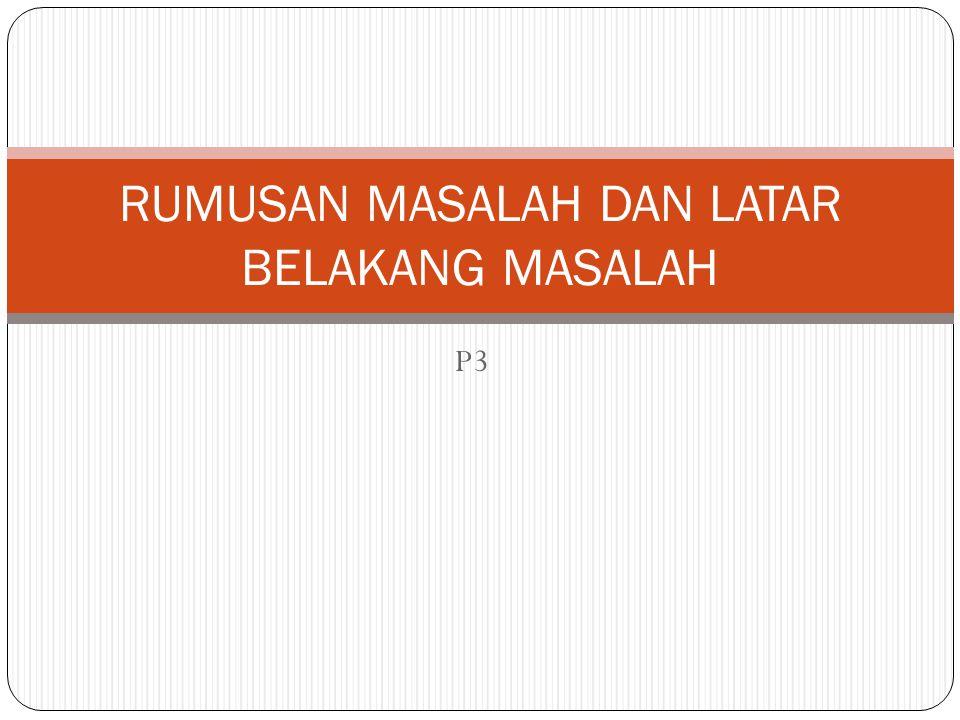 P3 RUMUSAN MASALAH DAN LATAR BELAKANG MASALAH