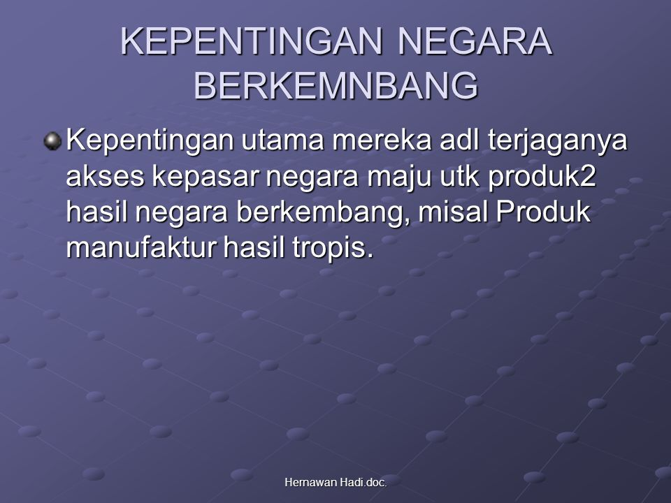 Hernawan Hadi.doc. KEPENTINGAN NEGARA BERKEMNBANG Kepentingan utama mereka adl terjaganya akses kepasar negara maju utk produk2 hasil negara berkemban