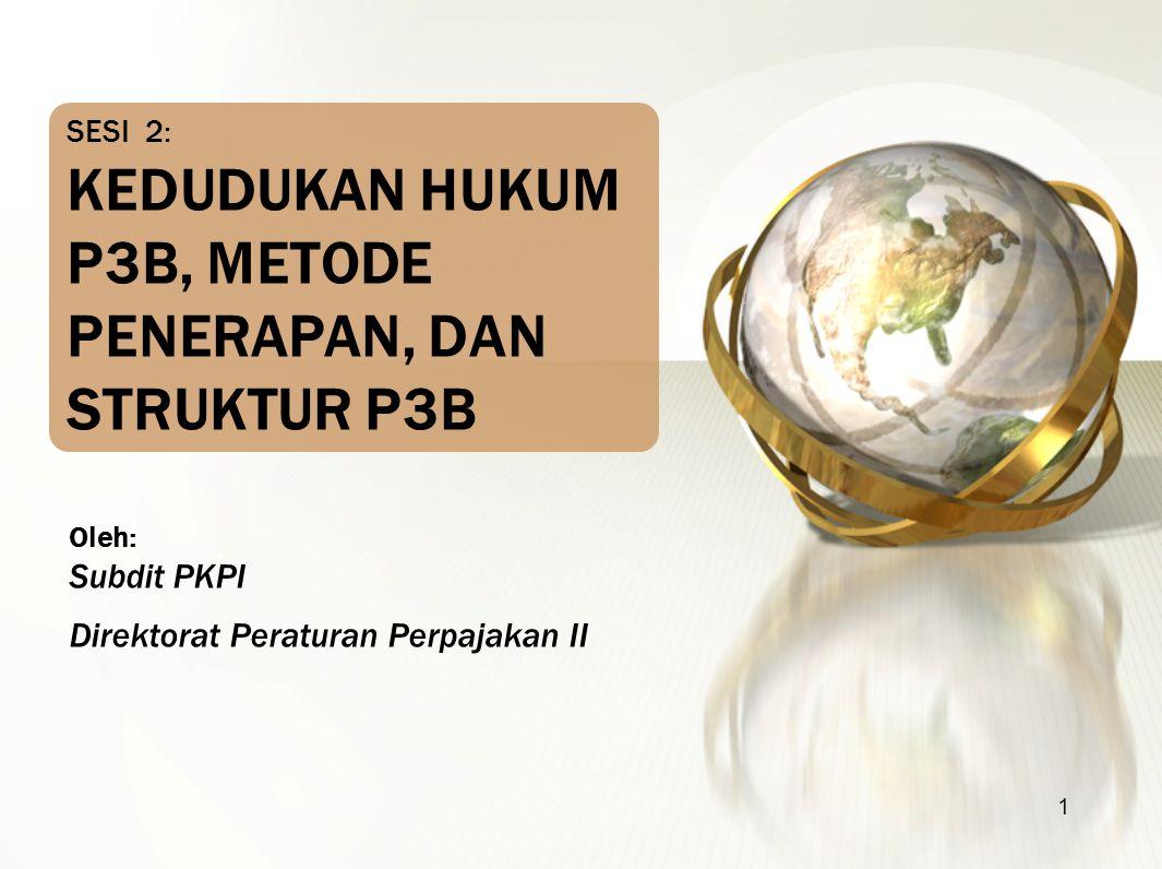 1 Oleh: Subdit PKPI Direktorat Peraturan Perpajakan II SESI 2: KEDUDUKAN HUKUM P3B, METODE PENERAPAN, DAN STRUKTUR P3B