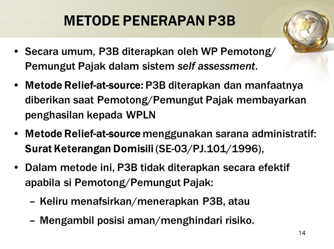 14 METODE PENERAPAN P3B Secara umum, P3B diterapkan oleh WP Pemotong/ Pemungut Pajak dalam sistem self assessment. Metode Relief-at-source: P3B ditera