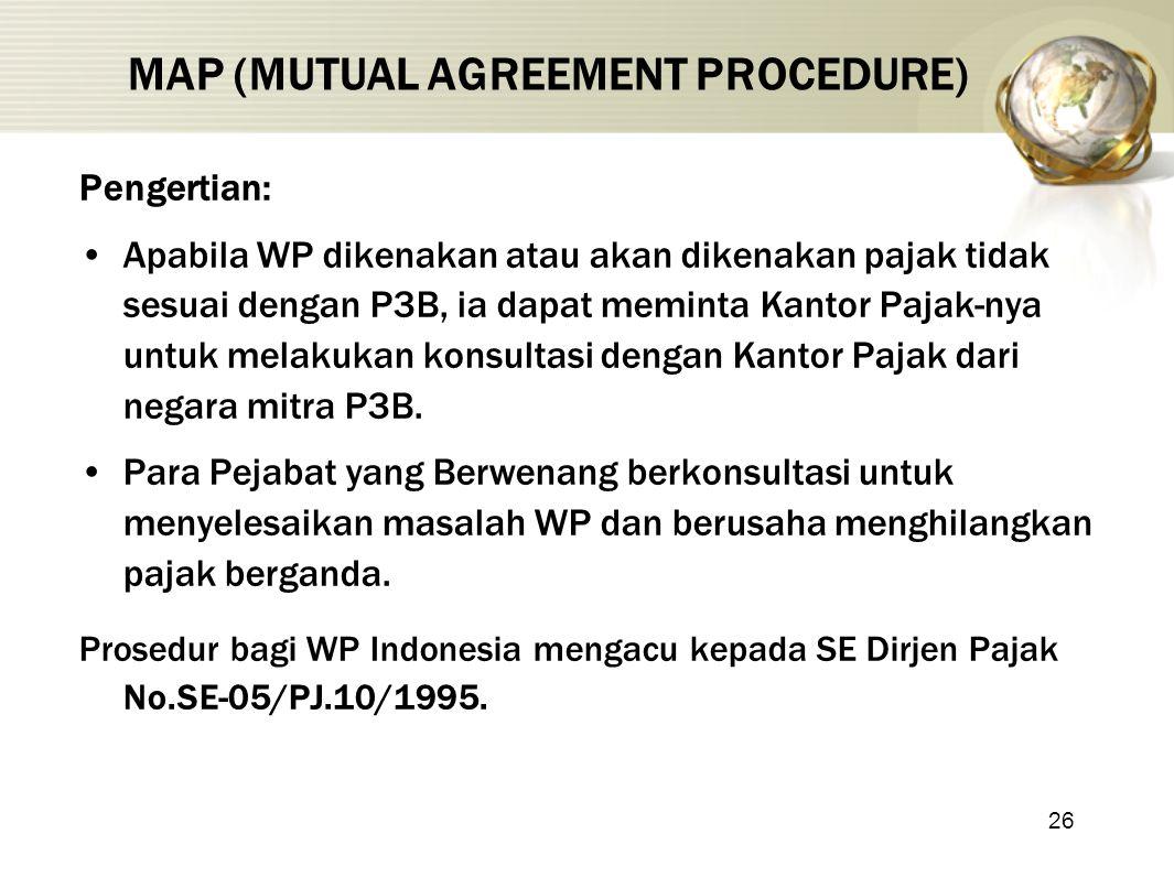26 MAP (MUTUAL AGREEMENT PROCEDURE) Pengertian: Apabila WP dikenakan atau akan dikenakan pajak tidak sesuai dengan P3B, ia dapat meminta Kantor Pajak-nya untuk melakukan konsultasi dengan Kantor Pajak dari negara mitra P3B.